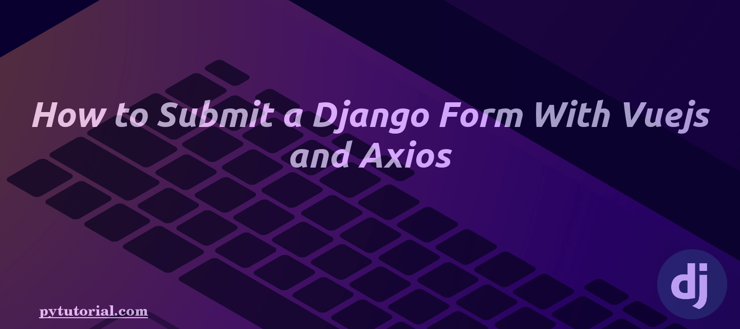 How to Submit a Django Form With Vuejs and Axios